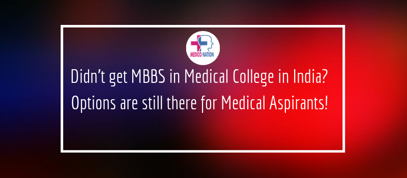 Didn't get MBBS in Medical College in India? Options are still there for Medical Aspirants!